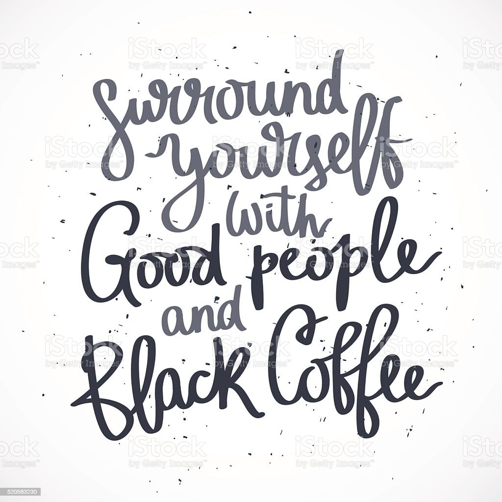 Surround yourself with good people and black coffee. vector art illustration