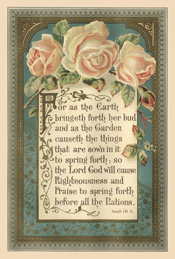 """Beautifully illustrated quotation from the Bible, Book of Isaiah LXI.II, with roses and decorative frame. The quotation reads, """"For as the Earth bringeth forth her bud and as the Garden causeth the things that are sown in it to spring forth; so the Lord God will cause Righteousness and Praise to spring forth before all the Nations"""". From """"The Sunday at Home: A Family Magazine for Sabbath Reading, 1888"""". Published in London by the Religious Tract Society."""