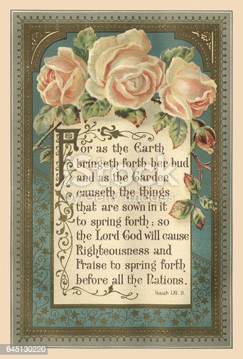 "Beautifully illustrated quotation from the Bible, Book of Isaiah LXI.II, with roses and decorative frame. The quotation reads, ""For as the Earth bringeth forth her bud and as the Garden causeth the things that are sown in it to spring forth; so the Lord God will cause Righteousness and Praise to spring forth before all the Nations"". From ""The Sunday at Home: A Family Magazine for Sabbath Reading, 1888"". Published in London by the Religious Tract Society."