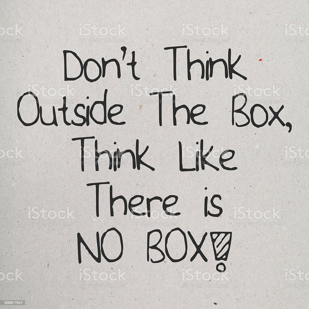 Don't Think Outside The Box, Think Like There is No Box stock photo