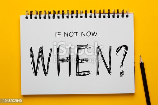 If Not Now, When? written on notepad with pencil on yellow background. Motivational concept.