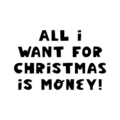 All i want for christmas is money. Cute hand drawn lettering in modern scandinavian style. Isolated on white background. Vector stock illustration.