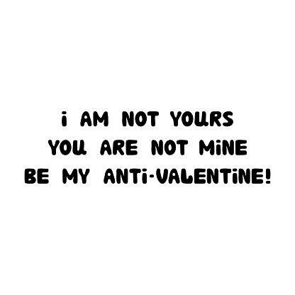 I am not yours. You are not mine. Be my anti-valentine. Handwritten roundish lettering isolated on white background.