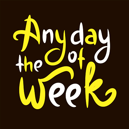 Any day of the week - inspire motivational quote. Hand drawn beautiful lettering. Print for inspirational poster, t-shirt, bag, cups, card, flyer, sticker, badge. Cute original funny vector sign