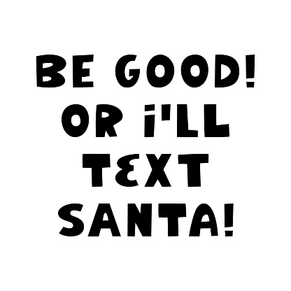 Be good or i will text Santa. Winter holidays quote. Cute hand drawn lettering in modern scandinavian style. Isolated on white background. Vector stock illustration.
