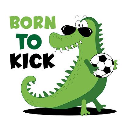 Born To Kick - slogan with cool alligator and football ball.