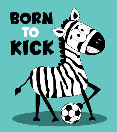 Born To Kick - slogan with funny zebra and football ball.