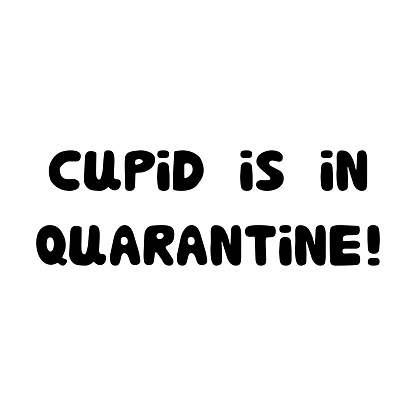 Cupid is in quarantine. Handwritten roundish lettering isolated on white background.