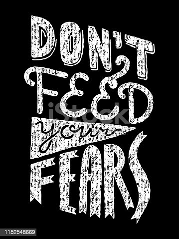 Black and white hand lettering quote Don't Feed Your Fears in vertical layout. Worn, vintage white overlay. Anxiety, phobia concept. Usable as silkscreen T-shirt, poster, card print.