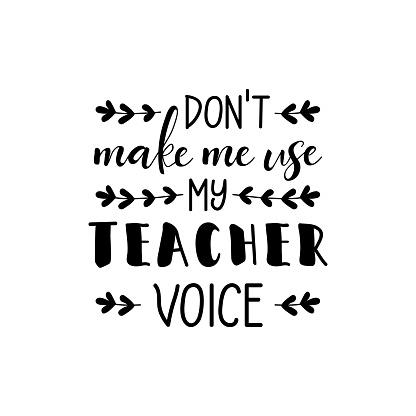 Don't make me use my teacher voice. Vector illustration. Lettering. Ink illustration. t-shirt design. Teachers day card