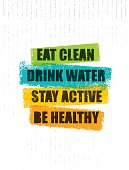 Eat Clean. Drink Water. Stay Active. Be Healthy. Inspiring Creative Motivation Quote Template. Vector Typography Banner Design Concept On Grunge Texture Rough Background