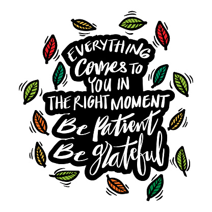 Everything Comes To You In The Right Moment, be patient, be grateful. Motivational Quote.