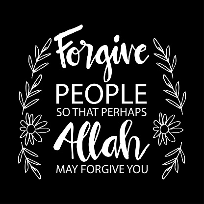 Forgive people so that perhaps Allah may forgive you. Muslim quotes.