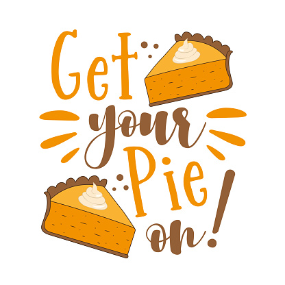 Get your pie on! - funny thanksgiving saying with pumpkin pie slice.