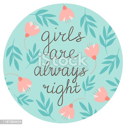 Girls are always right vector lettering in a hand drawn frame with flowers and leaves in shades of gentle breeze and pale pink. Phrases about girls, clipart. Application in the printing industry, production of stickers and more.