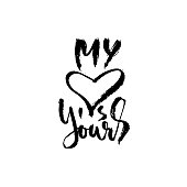Hand drawn Valentine day quote. My heart is yours. Dry brushed ink lettering. Modern brush calligraphy. Vector illustration.