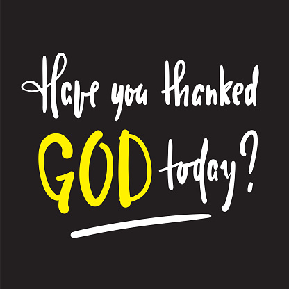 Have you thanked God today - religious inspire and motivational quote. Hand drawn beautiful lettering. Print for inspirational poster, t-shirt, bag, cups, card, flyer, sticker, badge. Vector writing