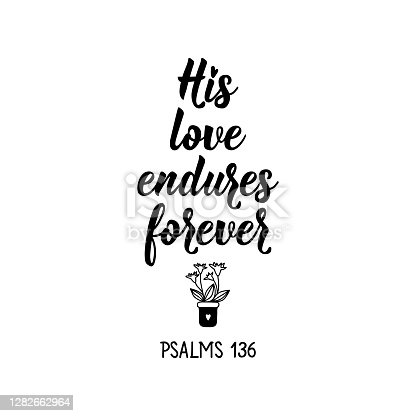 His love endures forever. Lettering. Inspirational and bible quote. Can be used for prints bags, t-shirts, posters, cards. Ink illustration