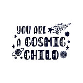 Inspirational vector lettering phrase: You Are A Cosmic Child. Hand drawn kid poster. Typography romantic quote about cosmos in scandinavian style. Graphic illustration isolated on white background.