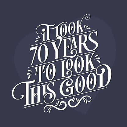 It took 70 years to look this good - 70th Birthday and 70th Anniversary celebration with beautiful calligraphic lettering design.