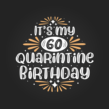 It's my 60 Quarantine birthday, 60th birthday celebration on quarantine.