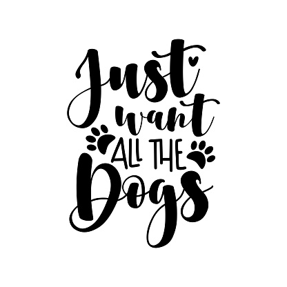 Just want all the dogs - positive saying with paw print.