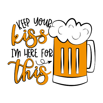 Keep Your Kiss I'm Here For This- funny phrase with beer mug.