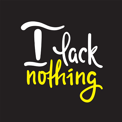 I lack nothing - inspire motivational religious quote. Hand drawn beautiful lettering. Print for inspirational poster, t-shirt, bag, cups, card, flyer, sticker, badge. Elegance vector writing