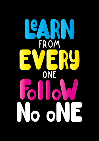 Learn from everyone Follow no one