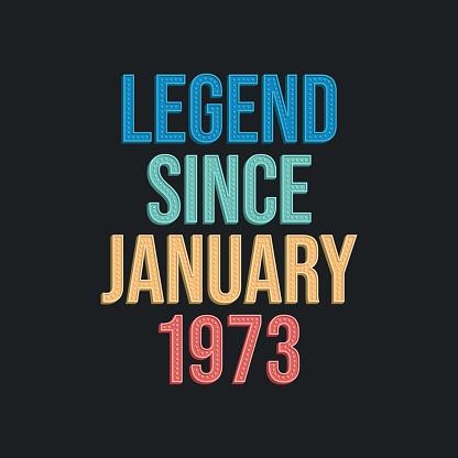 Legend since January 1973 - retro vintage birthday typography design for Tshirt