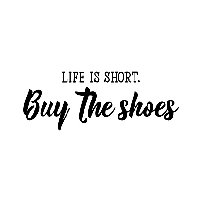 Life is short. Buy the shoes. Vector illustration. Lettering. Ink illustration.