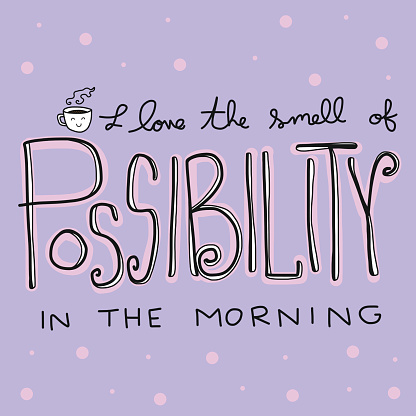 I love the smell of possibility in the morning word