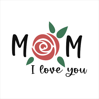 I love you Mom. Mother's day quote. Mothers day lettering with a rose. Mum decor. Mother's day greeting card or poster or tshirt.