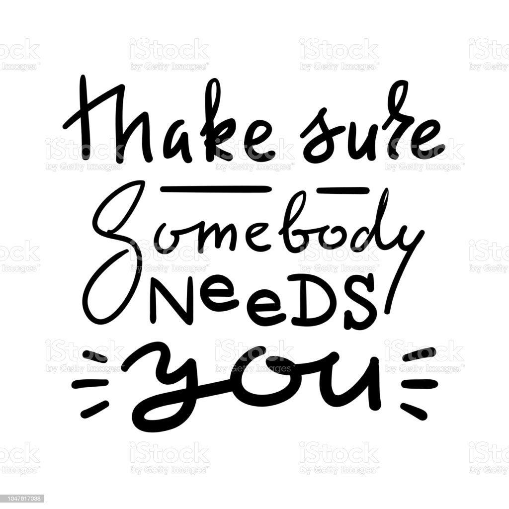 Make Sure Somebody Needs You Emotional Love Quote Hand Drawn