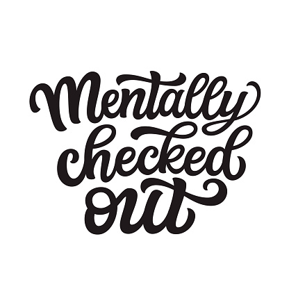 Mentally checked out. Hand lettering