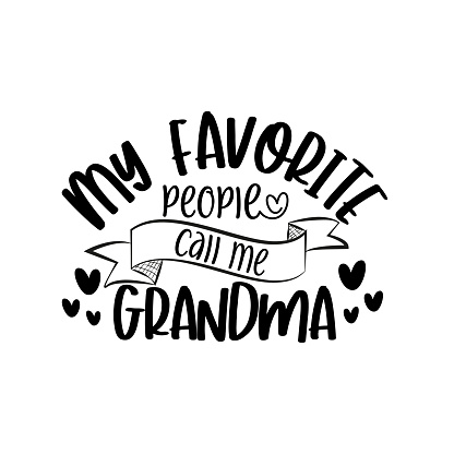 My favorite people call me Grandma- text for mother's day, and birthday.