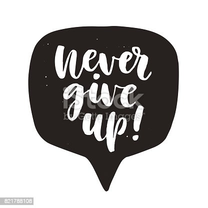 Never give up. Motivational hand written lettering quote in speech bubble, isolated on white. Inspirational poster. Life wisdom slogan. Typographic background. Tee shirt print. Vector illustration