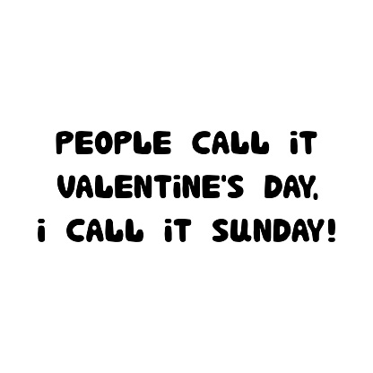 People call it valentine day i call it sunday. Sarcastic phrase, handwritten lettering isolated on white background.