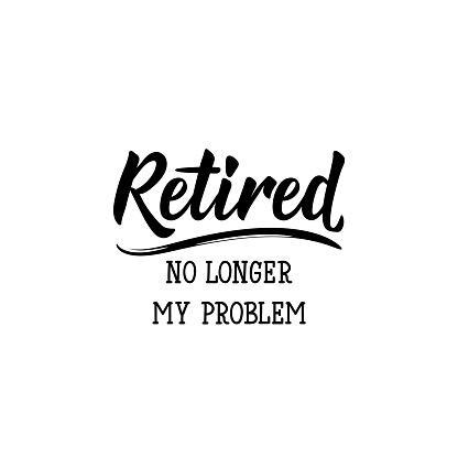 Retired. No longer my problem. Lettering. calligraphy vector illustration.
