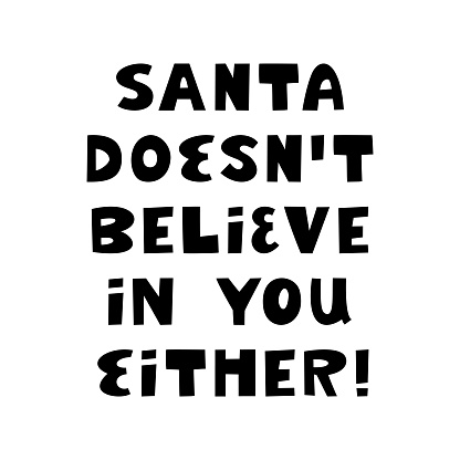 Santa doesn t believe in you either. Funny christmas phrase. Can be used for t shirt prints, greeting christmas cards. Vector Ink font in modern scandinavian style. Isolated on white.