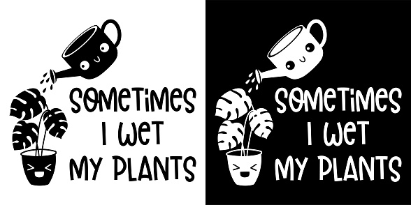 Sometimes I Wet May Plants isolated on white and Bxlack background.Funny Quote Concept Design. For t shirt, greeting card or poster Background Vector Illustration.