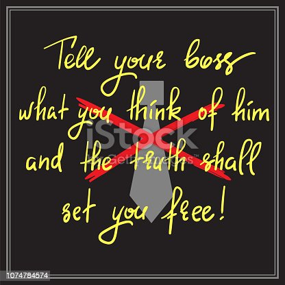 Tell your boss what you think of him and the truth shall set you free - handwritten motivational quote. Print for inspiring poster, t-shirt, bag, cups, postcard, flyer, sticker. Simple funny vector