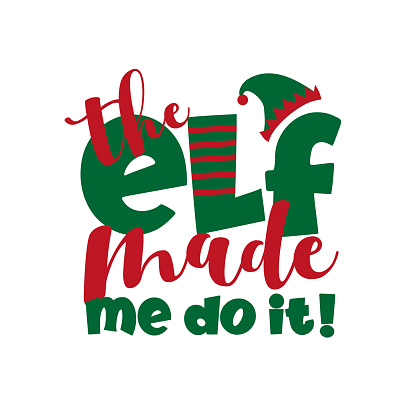 The Elf Made Me Do It!- funny Christmas phrase.