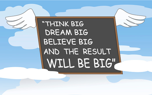 Think Big, Dream Big, Believe Big and The Result Will Be Big.