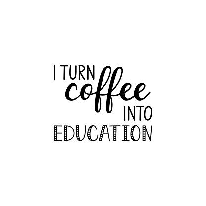 I turn coffee into education. Vector illustration. Lettering. Ink illustration.