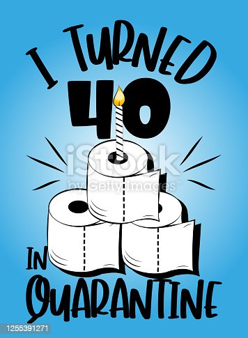 istock I Turned 40 In Quarantine - funny birthday text with toilet paper cake and candle. Coronavirus - staying at home print. Home Quarantine illustration. 1255391271