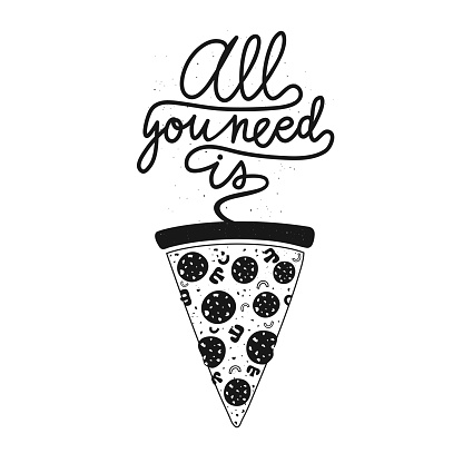 Vector illustration with slice of pizza and calligraphy text All you need is.