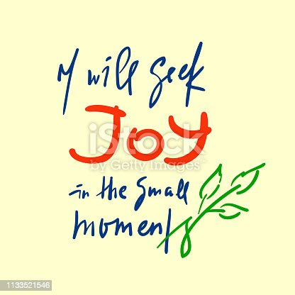 I will seek joy in the small moments - inspire  motivational quote. Hand drawn beautiful lettering. Print for inspirational poster, t-shirt, bag, cups, card, flyer, sticker, badge. Elegant writing