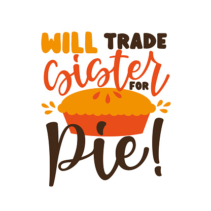 Will Trade Sister For Pie!- funny saying  with pumpkin pie.