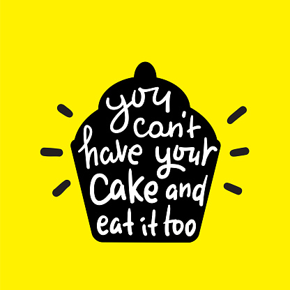 You can't have your cake and eat it too - inspire motivational quote. Hand drawn beautiful lettering. Print for inspirational poster, t-shirt, bag, cups, card, flyer, sticker, badge. English proverb
